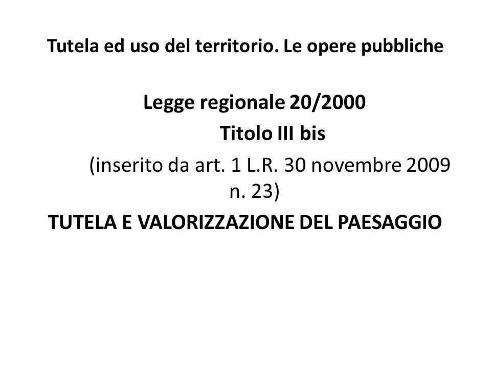Tutela ed uso del territorio. Le opere pubbliche Legge regionale 20/2000 Titolo III bis (inserito da art. 1 L.R. 30 novembre 2009 n. 23) TUTELA E VALO