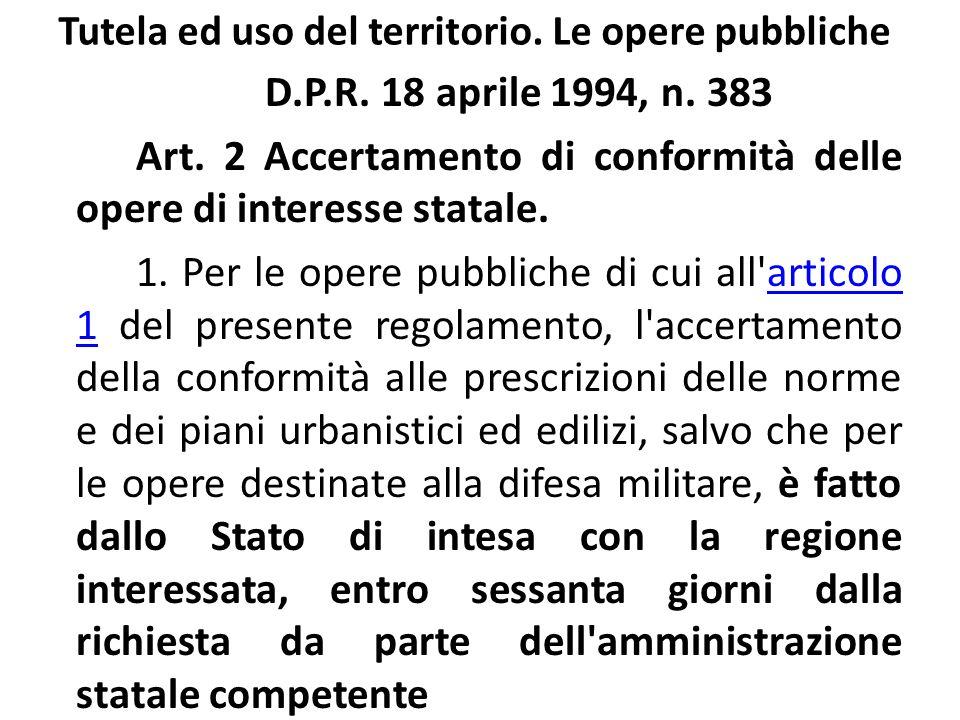 Tutela ed uso del territorio. Le opere pubbliche D.P.R. 18 aprile 1994, n. 383 Art. 2 Accertamento di conformità delle opere di interesse statale. 1.