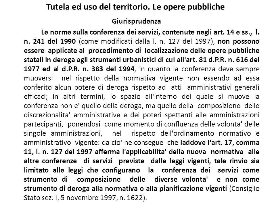 Tutela ed uso del territorio. Le opere pubbliche Giurisprudenza Le norme sulla conferenza dei servizi, contenute negli art. 14 e ss., l. n. 241 del 19