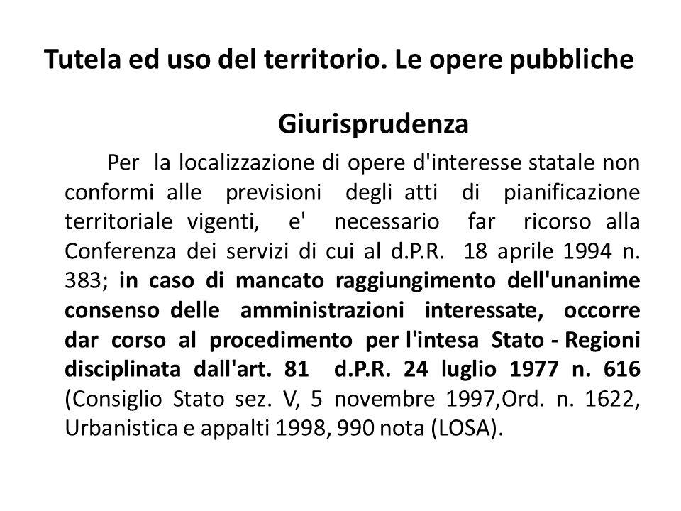 Tutela ed uso del territorio. Le opere pubbliche Giurisprudenza Per la localizzazione di opere d'interesse statale non conformi alle previsioni degli