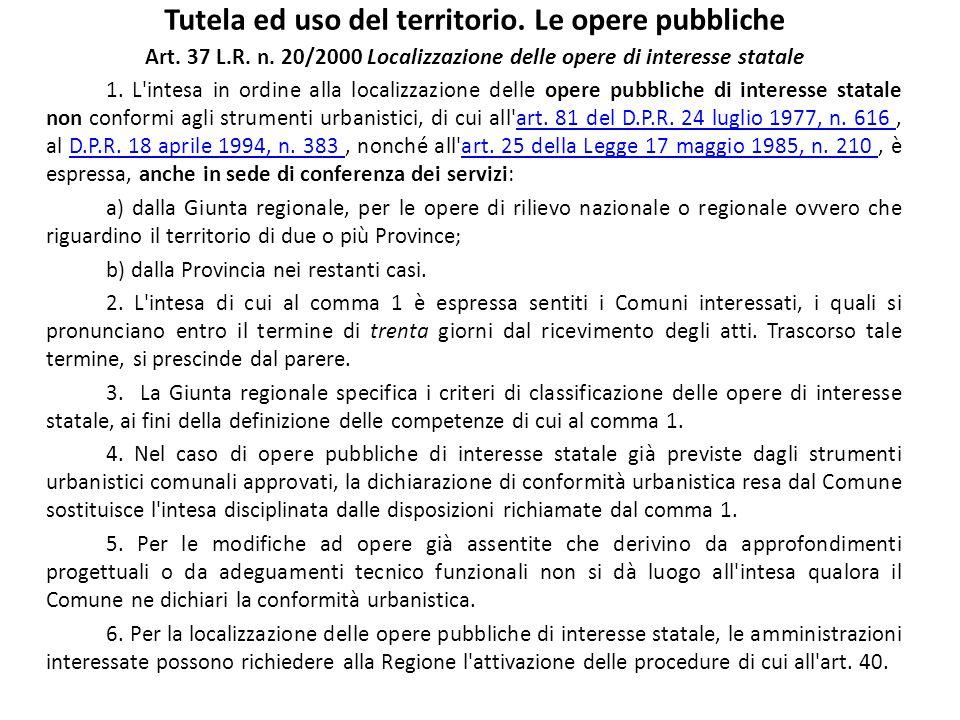 Tutela ed uso del territorio. Le opere pubbliche Art. 37 L.R. n. 20/2000 Localizzazione delle opere di interesse statale 1. L'intesa in ordine alla lo