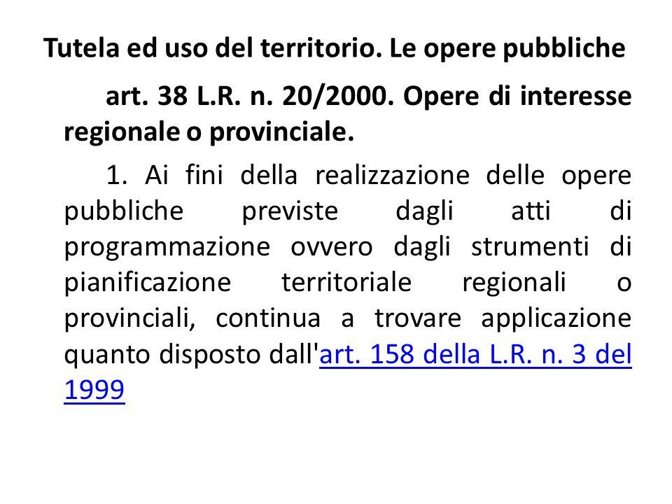 Tutela ed uso del territorio. Le opere pubbliche art. 38 L.R. n. 20/2000. Opere di interesse regionale o provinciale. 1. Ai fini della realizzazione d