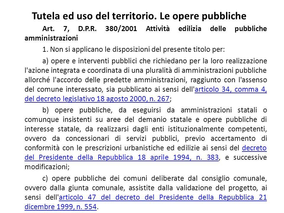 Tutela ed uso del territorio. Le opere pubbliche Art. 7, D.P.R. 380/2001 Attività edilizia delle pubbliche amministrazioni 1. Non si applicano le disp