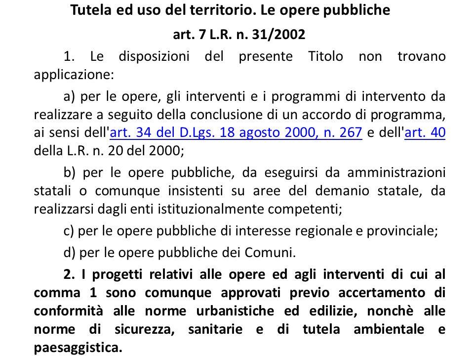 Tutela ed uso del territorio. Le opere pubbliche art. 7 L.R. n. 31/2002 1. Le disposizioni del presente Titolo non trovano applicazione: a) per le ope
