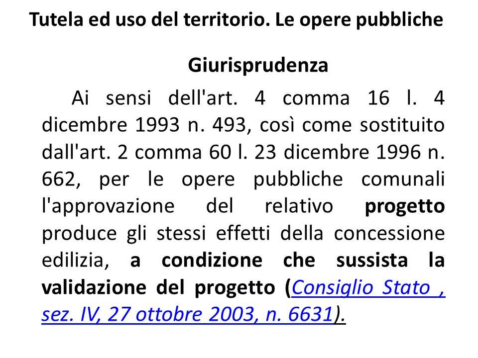 Tutela ed uso del territorio. Le opere pubbliche Giurisprudenza Ai sensi dell'art. 4 comma 16 l. 4 dicembre 1993 n. 493, così come sostituito dall'art