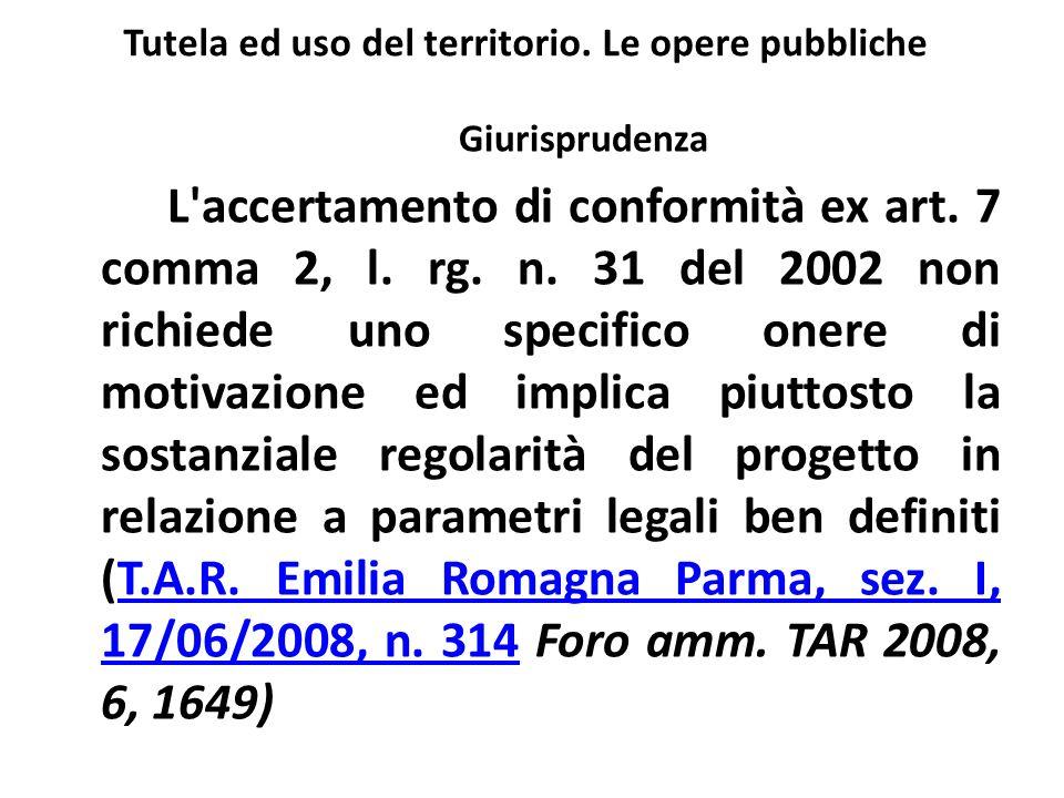 Tutela ed uso del territorio. Le opere pubbliche Giurisprudenza L'accertamento di conformità ex art. 7 comma 2, l. rg. n. 31 del 2002 non richiede uno