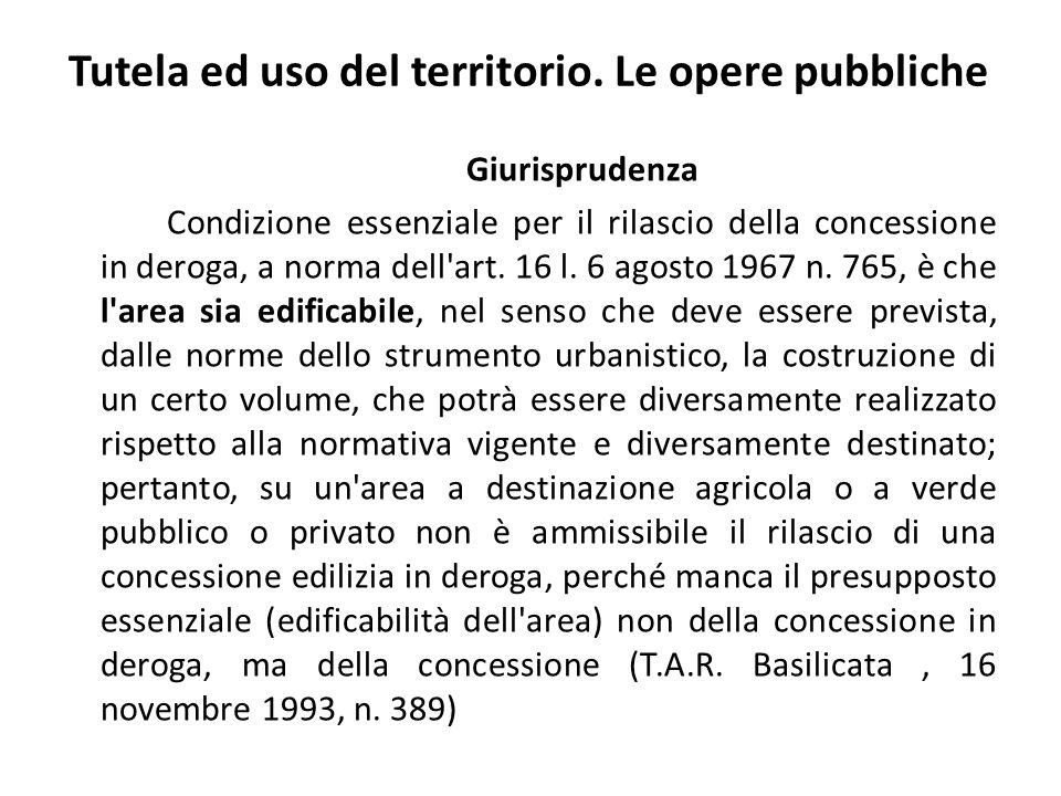 Tutela ed uso del territorio. Le opere pubbliche Giurisprudenza Condizione essenziale per il rilascio della concessione in deroga, a norma dell'art. 1