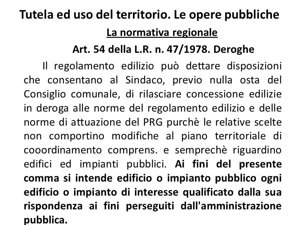 Tutela ed uso del territorio. Le opere pubbliche La normativa regionale Art. 54 della L.R. n. 47/1978. Deroghe Il regolamento edilizio può dettare dis