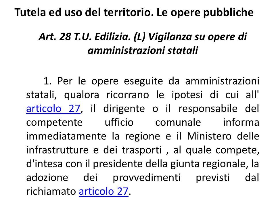 Tutela ed uso del territorio. Le opere pubbliche Art. 28 T.U. Edilizia. (L) Vigilanza su opere di amministrazioni statali 1. Per le opere eseguite da
