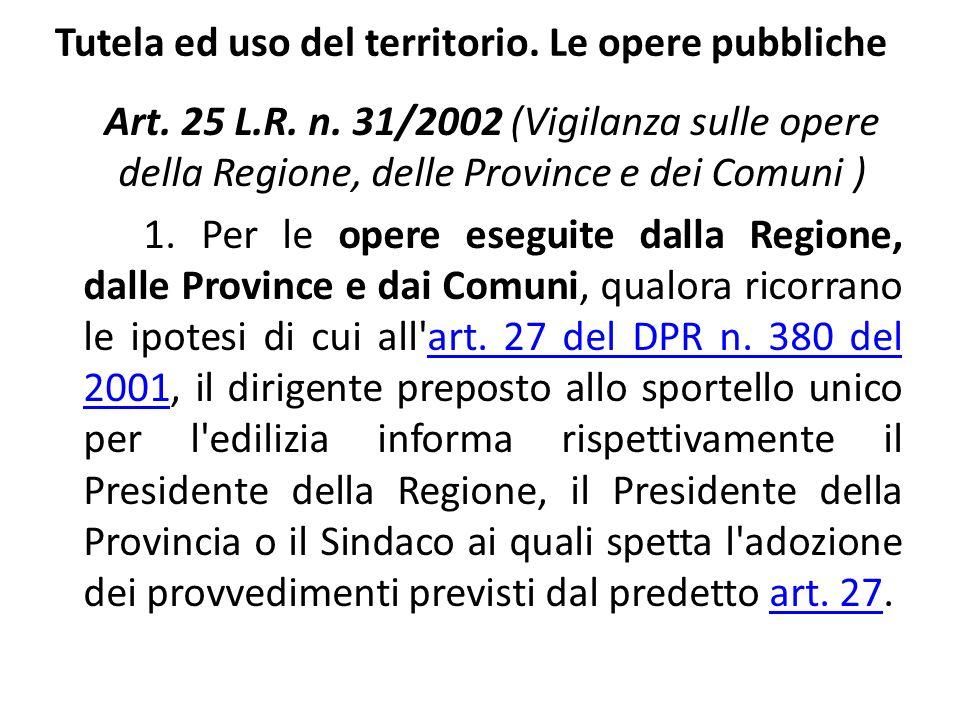 Tutela ed uso del territorio. Le opere pubbliche Art. 25 L.R. n. 31/2002 (Vigilanza sulle opere della Regione, delle Province e dei Comuni ) 1. Per le