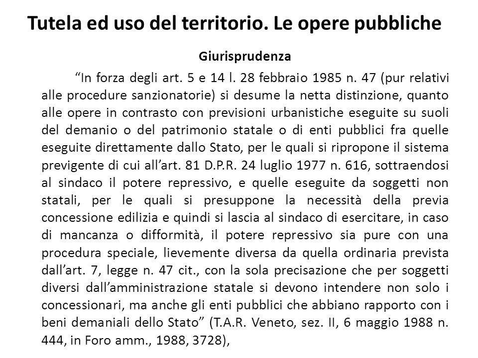 Tutela ed uso del territorio. Le opere pubbliche Giurisprudenza In forza degli art. 5 e 14 l. 28 febbraio 1985 n. 47 (pur relativi alle procedure sanz