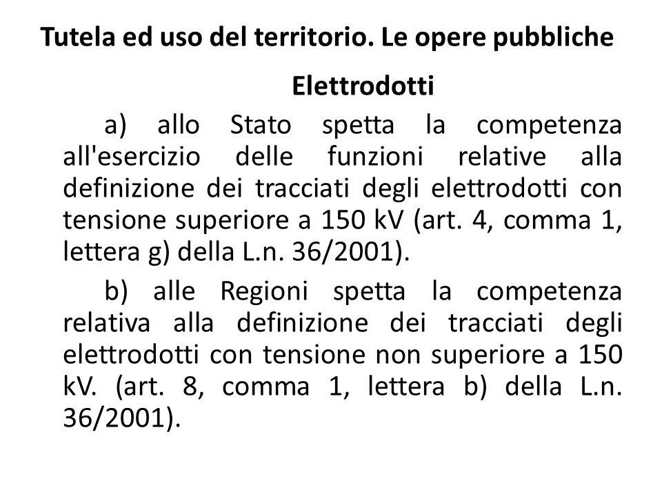 Tutela ed uso del territorio. Le opere pubbliche Elettrodotti a) allo Stato spetta la competenza all'esercizio delle funzioni relative alla definizion