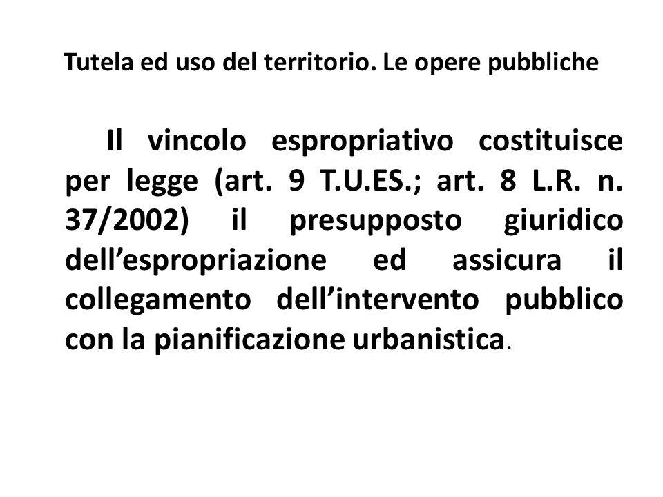 Tutela ed uso del territorio. Le opere pubbliche Il vincolo espropriativo costituisce per legge (art. 9 T.U.ES.; art. 8 L.R. n. 37/2002) il presuppost