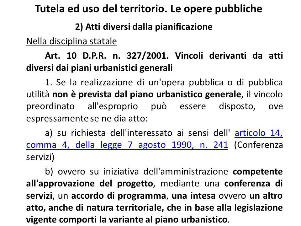 Tutela ed uso del territorio. Le opere pubbliche 2) Atti diversi dalla pianificazione Nella disciplina statale Art. 10 D.P.R. n. 327/2001. Vincoli der