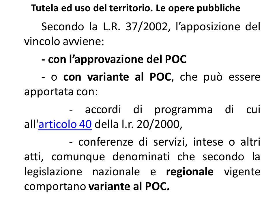 Tutela ed uso del territorio. Le opere pubbliche Secondo la L.R. 37/2002, lapposizione del vincolo avviene: - con lapprovazione del POC - o con varian