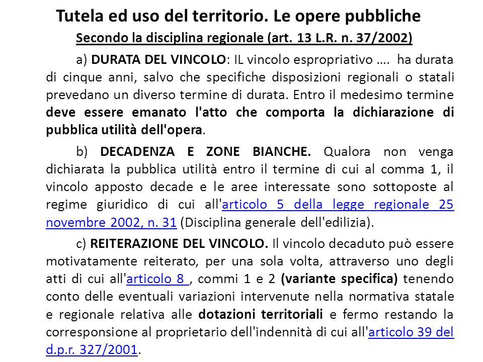 Tutela ed uso del territorio. Le opere pubbliche Secondo la disciplina regionale (art. 13 L.R. n. 37/2002) a) DURATA DEL VINCOLO: IL vincolo espropria