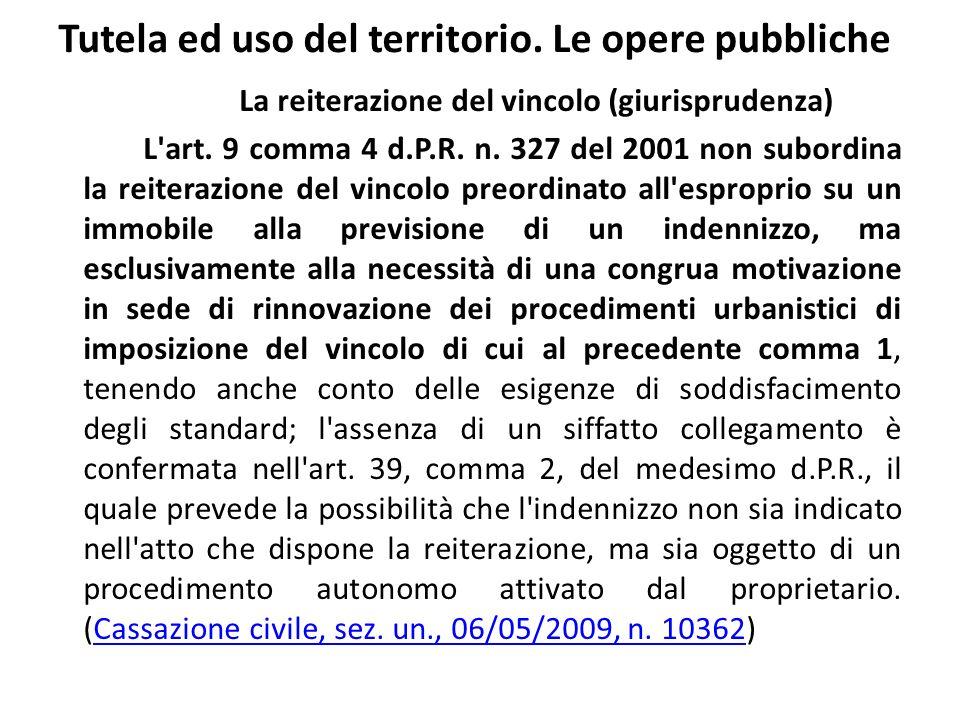 Tutela ed uso del territorio. Le opere pubbliche La reiterazione del vincolo (giurisprudenza) L'art. 9 comma 4 d.P.R. n. 327 del 2001 non subordina la