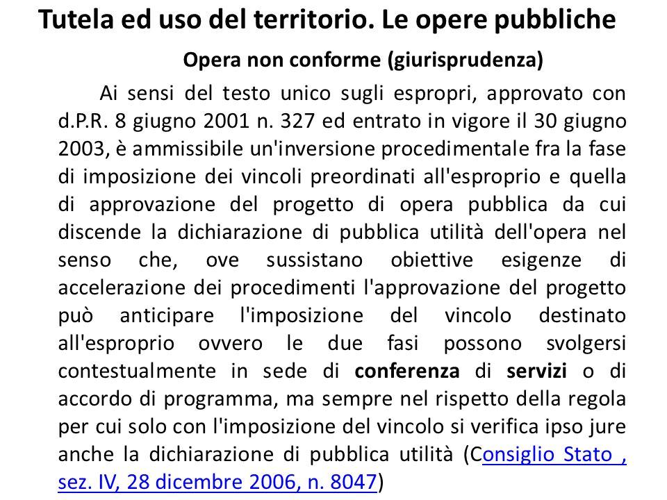 Tutela ed uso del territorio. Le opere pubbliche Opera non conforme (giurisprudenza) Ai sensi del testo unico sugli espropri, approvato con d.P.R. 8 g