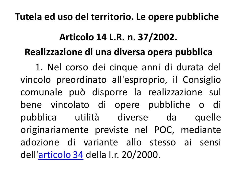 Tutela ed uso del territorio. Le opere pubbliche Articolo 14 L.R. n. 37/2002. Realizzazione di una diversa opera pubblica 1. Nel corso dei cinque anni