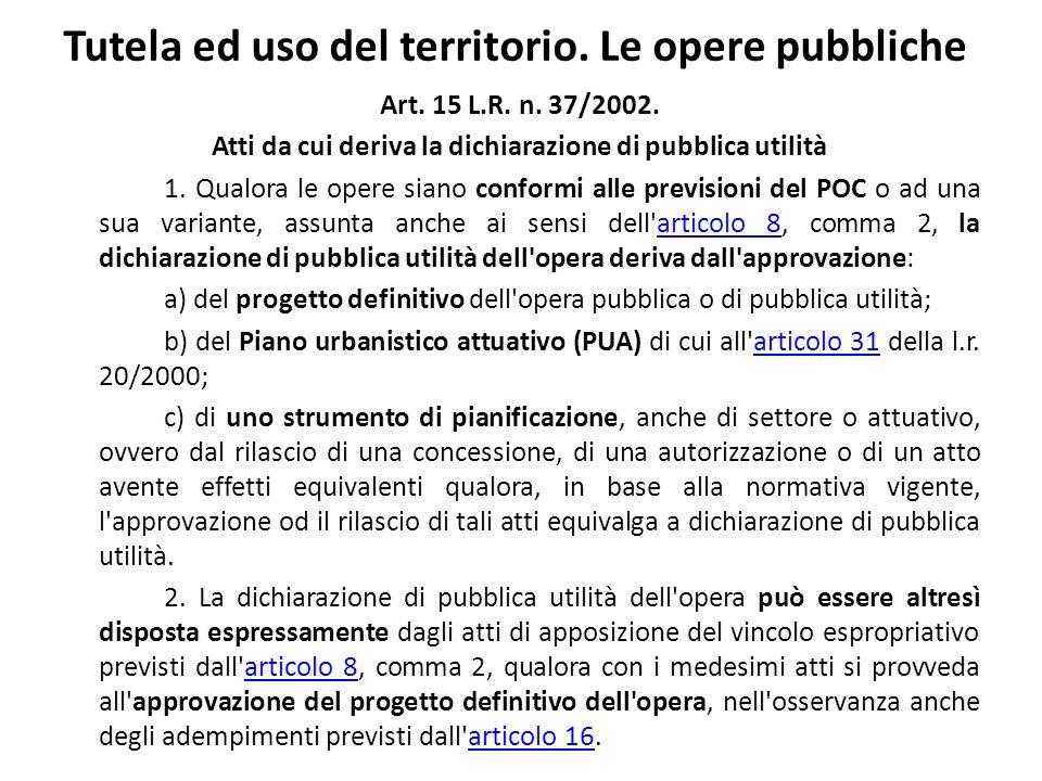 Tutela ed uso del territorio. Le opere pubbliche Art. 15 L.R. n. 37/2002. Atti da cui deriva la dichiarazione di pubblica utilità 1. Qualora le opere