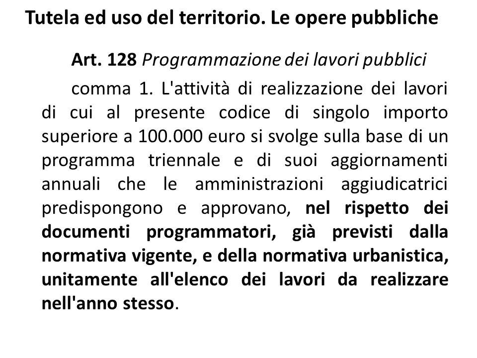 Tutela ed uso del territorio. Le opere pubbliche Art. 128 Programmazione dei lavori pubblici comma 1. L'attività di realizzazione dei lavori di cui al