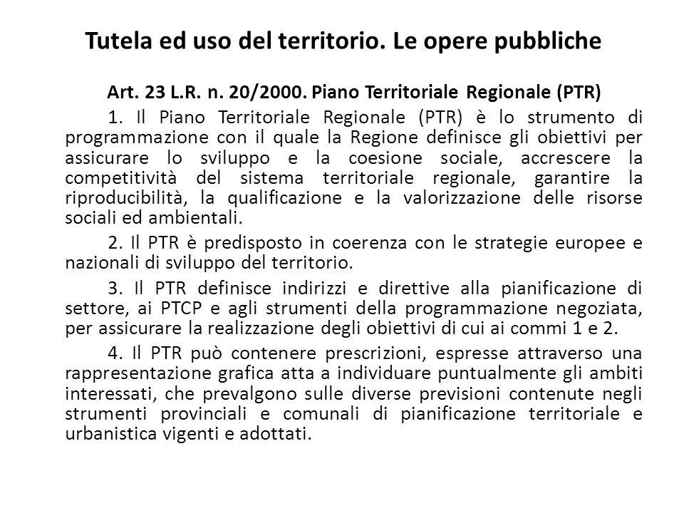 Tutela ed uso del territorio. Le opere pubbliche Art. 23 L.R. n. 20/2000. Piano Territoriale Regionale (PTR) 1. Il Piano Territoriale Regionale (PTR)