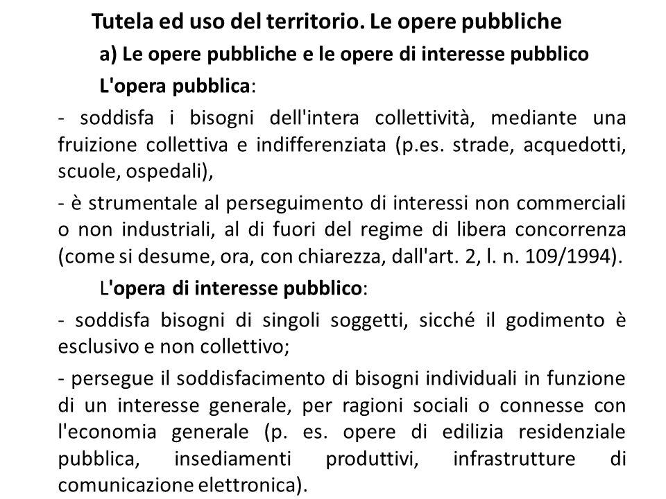 Tutela ed uso del territorio. Le opere pubbliche a) Le opere pubbliche e le opere di interesse pubblico L'opera pubblica: - soddisfa i bisogni dell'in