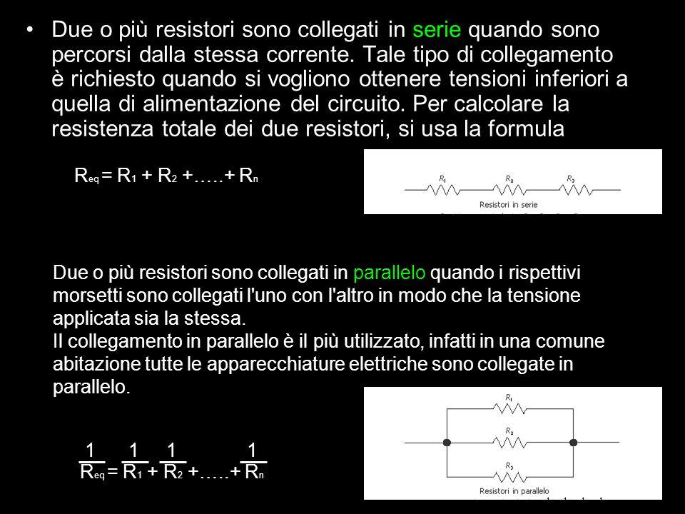 Due o più resistori sono collegati in serie quando sono percorsi dalla stessa corrente. Tale tipo di collegamento è richiesto quando si vogliono otten