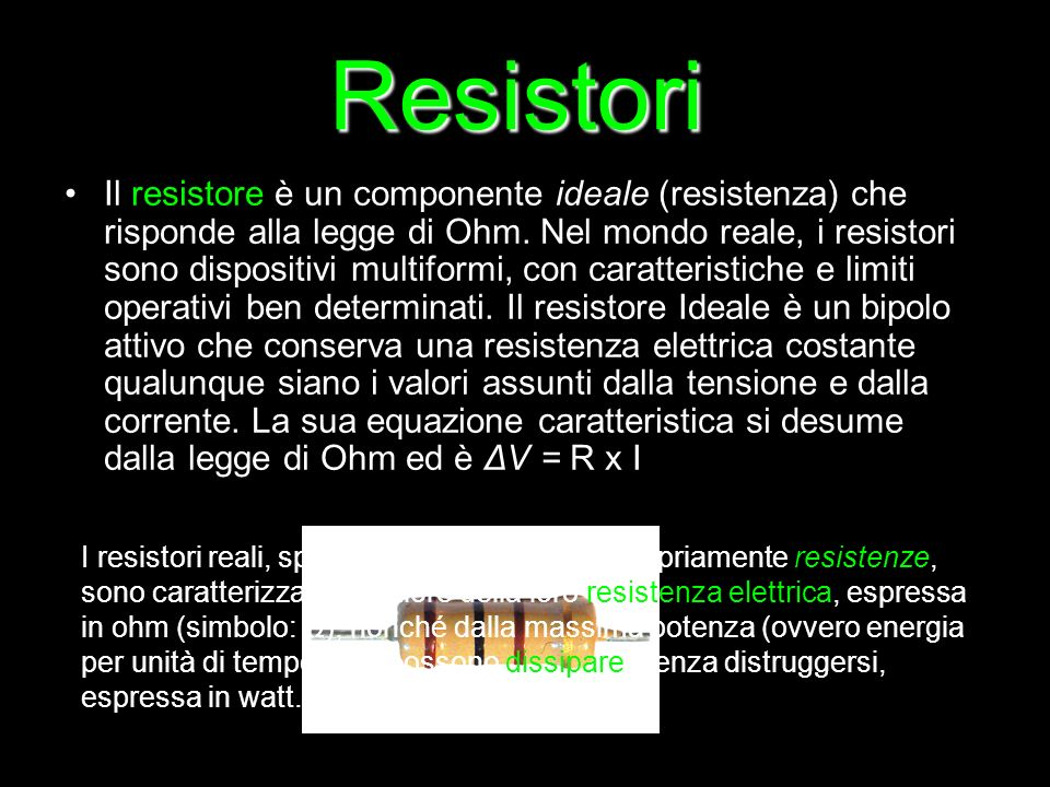 Il resistore è un componente ideale (resistenza) che risponde alla legge di Ohm. Nel mondo reale, i resistori sono dispositivi multiformi, con caratte