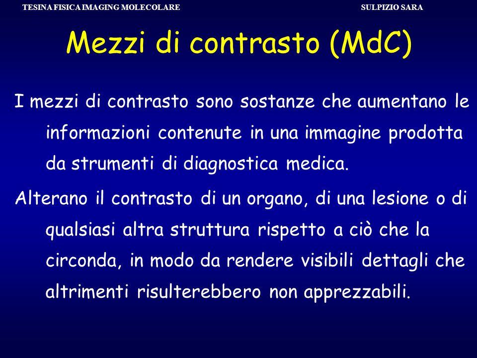 SULPIZIO SARA TESINA FISICA IMAGING MOLECOLARE Mezzi di contrasto (MdC) I mezzi di contrasto sono sostanze che aumentano le informazioni contenute in