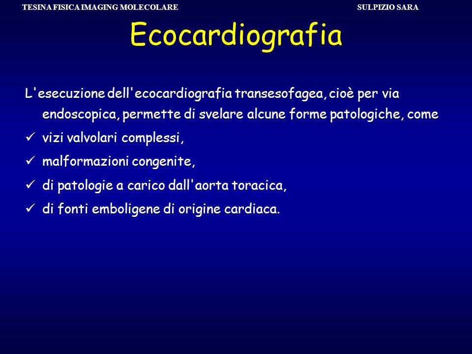 SULPIZIO SARA TESINA FISICA IMAGING MOLECOLARE Ecocardiografia L'esecuzione dell'ecocardiografia transesofagea, cioè per via endoscopica, permette di