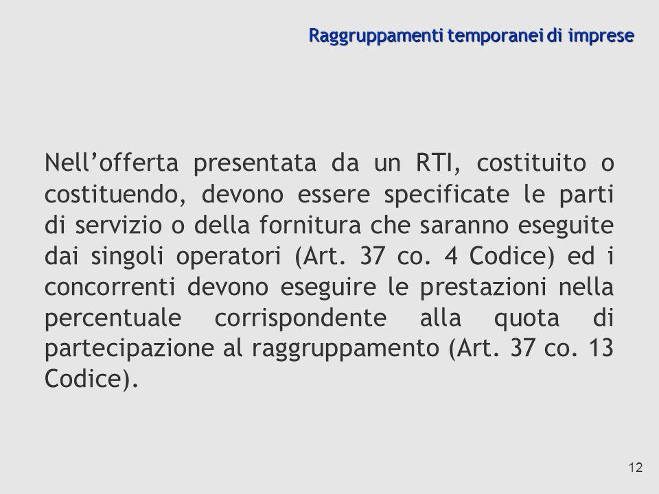 12 Raggruppamenti temporanei di imprese Nellofferta presentata da un RTI, costituito o costituendo, devono essere specificate le parti di servizio o della fornitura che saranno eseguite dai singoli operatori (Art.