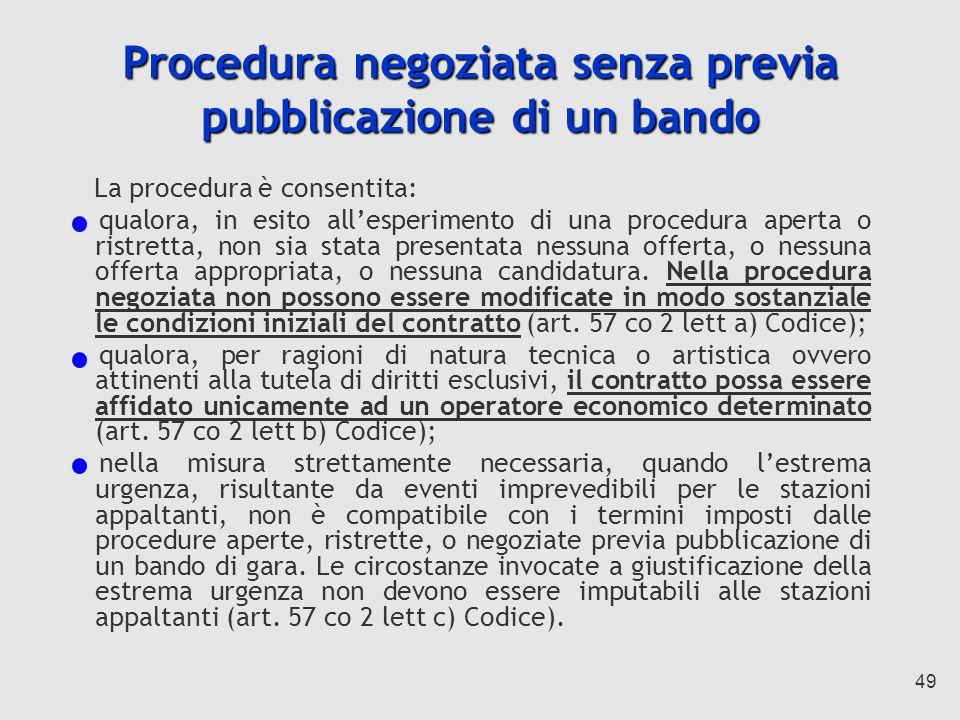 49 Procedura negoziata senza previa pubblicazione di un bando La procedura è consentita: qualora, in esito allesperimento di una procedura aperta o ristretta, non sia stata presentata nessuna offerta, o nessuna offerta appropriata, o nessuna candidatura.