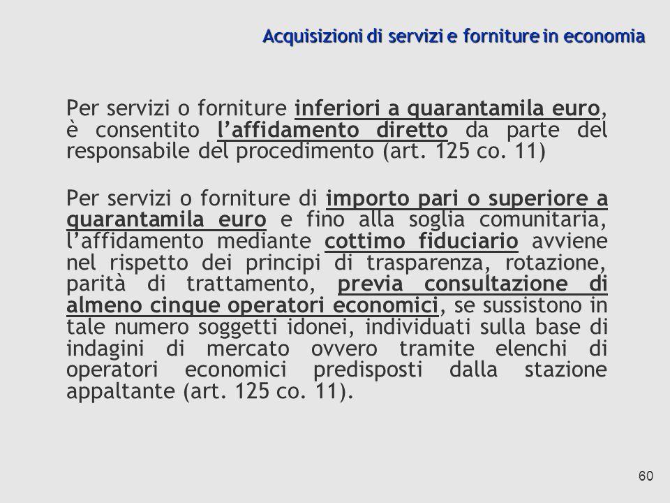 60 Acquisizioni di servizi e forniture in economia Per servizi o forniture inferiori a quarantamila euro, è consentito laffidamento diretto da parte del responsabile del procedimento (art.