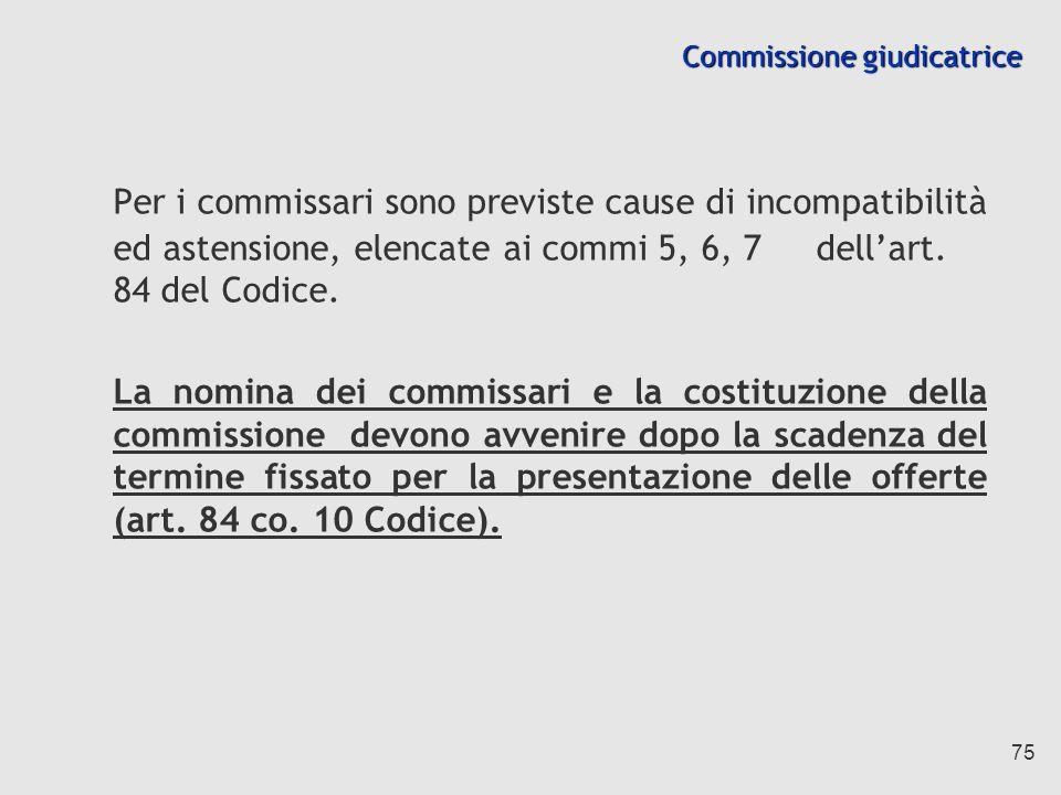 75 Commissione giudicatrice Per i commissari sono previste cause di incompatibilità ed astensione, elencate ai commi 5, 6, 7 dellart.
