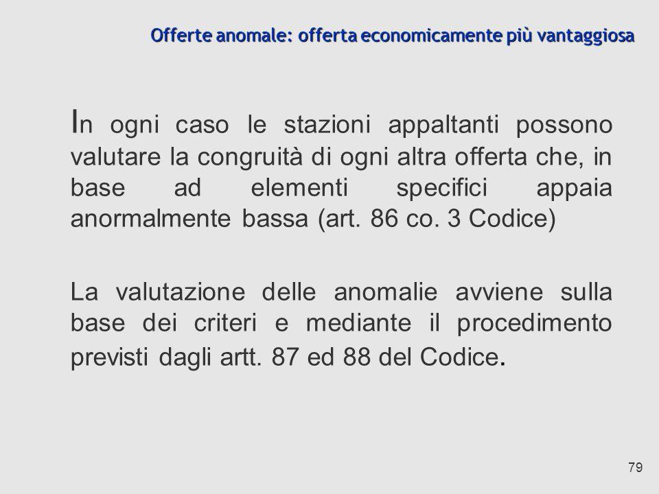 79 Offerte anomale: offerta economicamente più vantaggiosa I n ogni caso le stazioni appaltanti possono valutare la congruità di ogni altra offerta che, in base ad elementi specifici appaia anormalmente bassa (art.