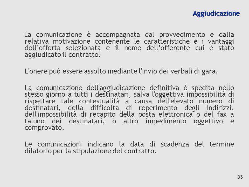 83 Aggiudicazione La comunicazione è accompagnata dal provvedimento e dalla relativa motivazione contenente le caratteristiche e i vantaggi dellofferta selezionata e il nome dellofferente cui è stato aggiudicato il contratto.