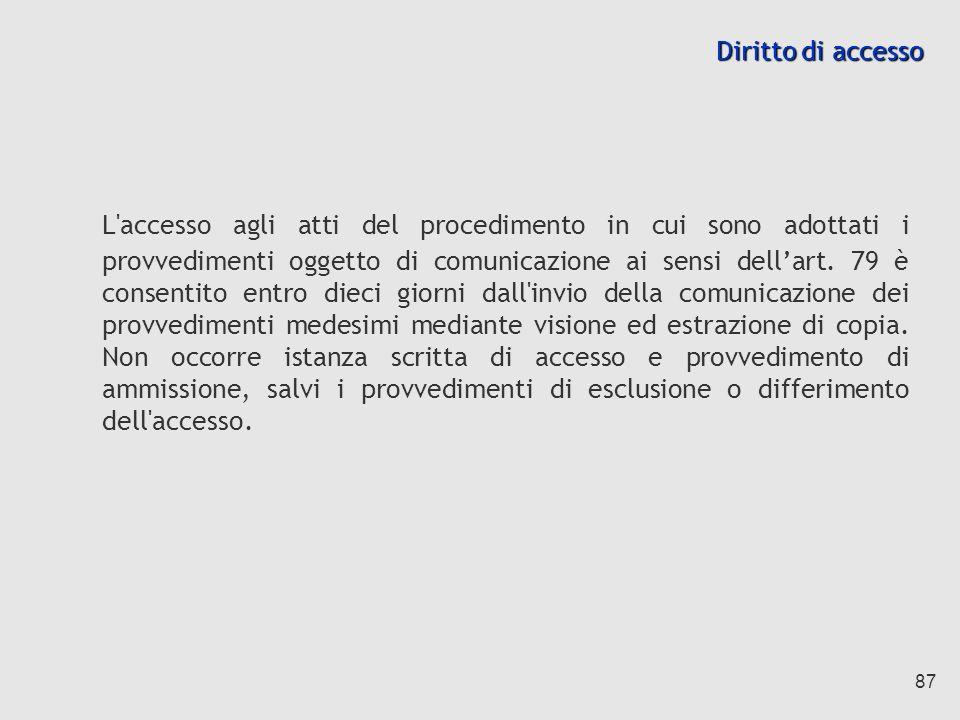 87 Diritto di accesso L accesso agli atti del procedimento in cui sono adottati i provvedimenti oggetto di comunicazione ai sensi dellart.
