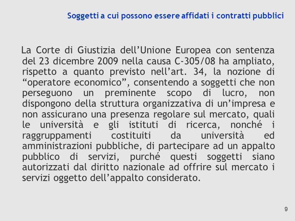 9 Soggetti a cui possono essere affidati i contratti pubblici La Corte di Giustizia dellUnione Europea con sentenza del 23 dicembre 2009 nella causa C-305/08 ha ampliato, rispetto a quanto previsto nellart.