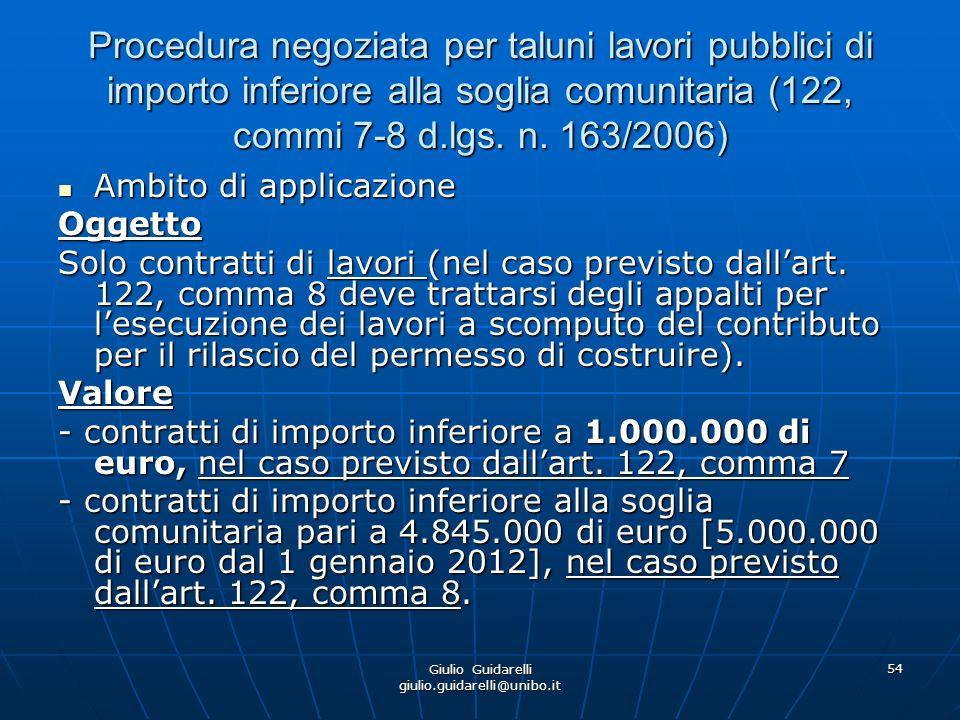 Giulio Guidarelli giulio.guidarelli@unibo.it 55 Procedura negoziata per taluni lavori pubblici di importo inferiore alla soglia comunitaria (122, commi 7-8 d.lgs.