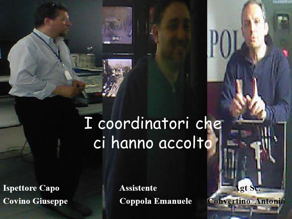 I coordinatori che ci hanno accolto Ispettore Capo Assistente Agt Sc. Covino Giuseppe Coppola EmanueleConvertino Antonio