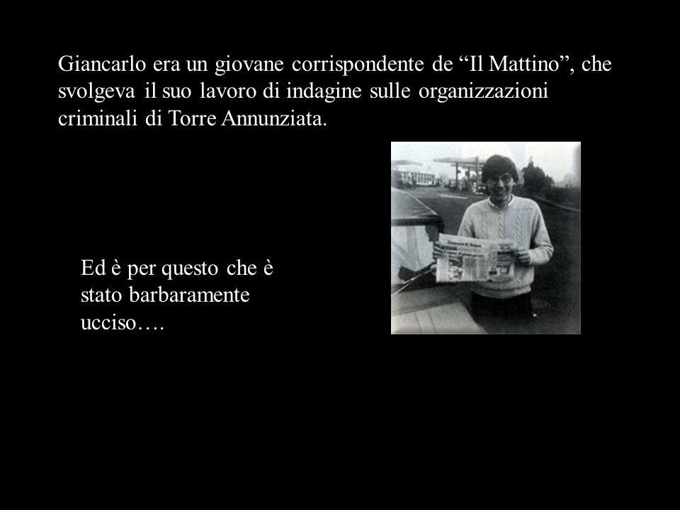Giancarlo era un giovane corrispondente de Il Mattino, che svolgeva il suo lavoro di indagine sulle organizzazioni criminali di Torre Annunziata.