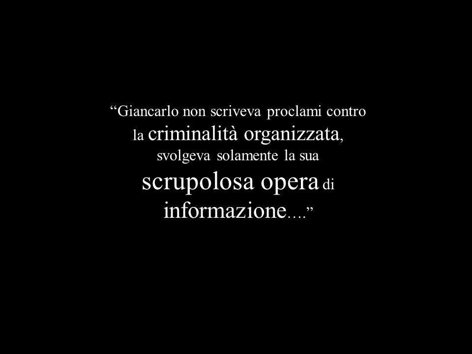 Giancarlo non scriveva proclami contro la criminalità organizzata, svolgeva solamente la sua scrupolosa opera di informazione ….