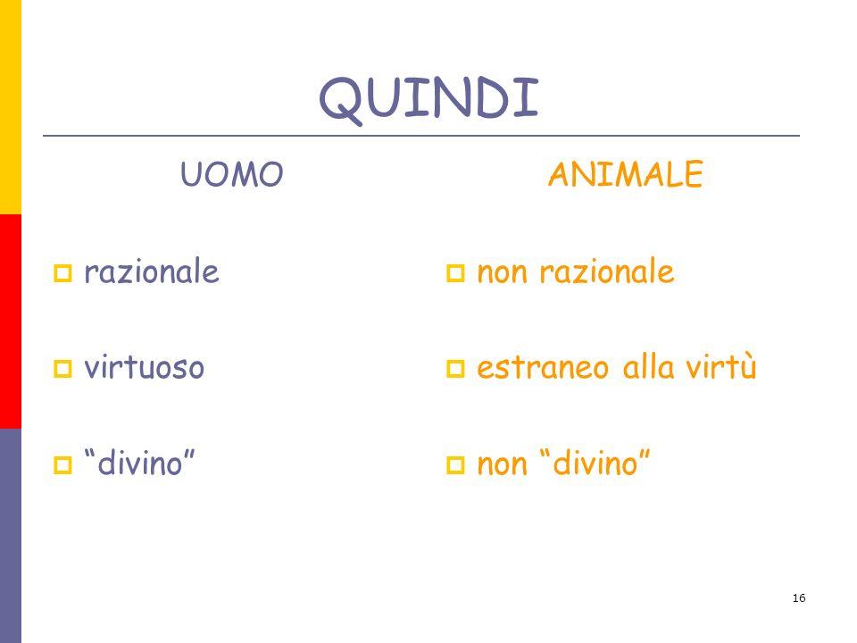 16 QUINDI UOMO razionale virtuoso divino ANIMALE non razionale estraneo alla virtù non divino
