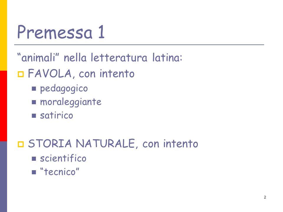 2 Premessa 1 animali nella letteratura latina: FAVOLA, con intento pedagogico moraleggiante satirico STORIA NATURALE, con intento scientifico tecnico