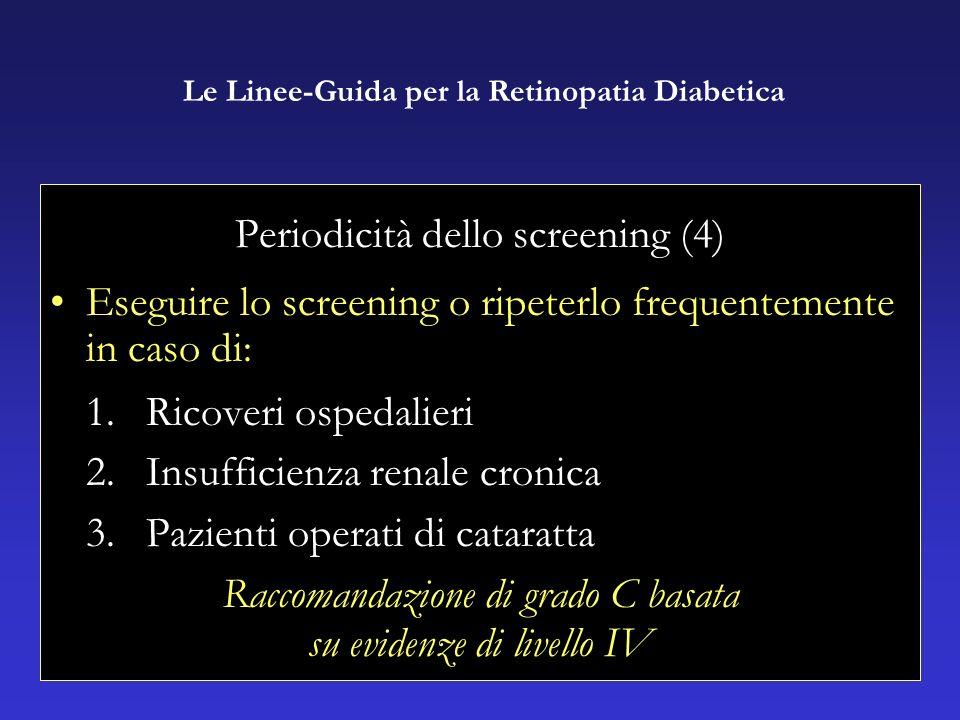 Periodicità dello screening (4) Eseguire lo screening o ripeterlo frequentemente in caso di: 1.Ricoveri ospedalieri 2.Insufficienza renale cronica 3.Pazienti operati di cataratta Raccomandazione di grado C basata su evidenze di livello IV Le Linee-Guida per la Retinopatia Diabetica
