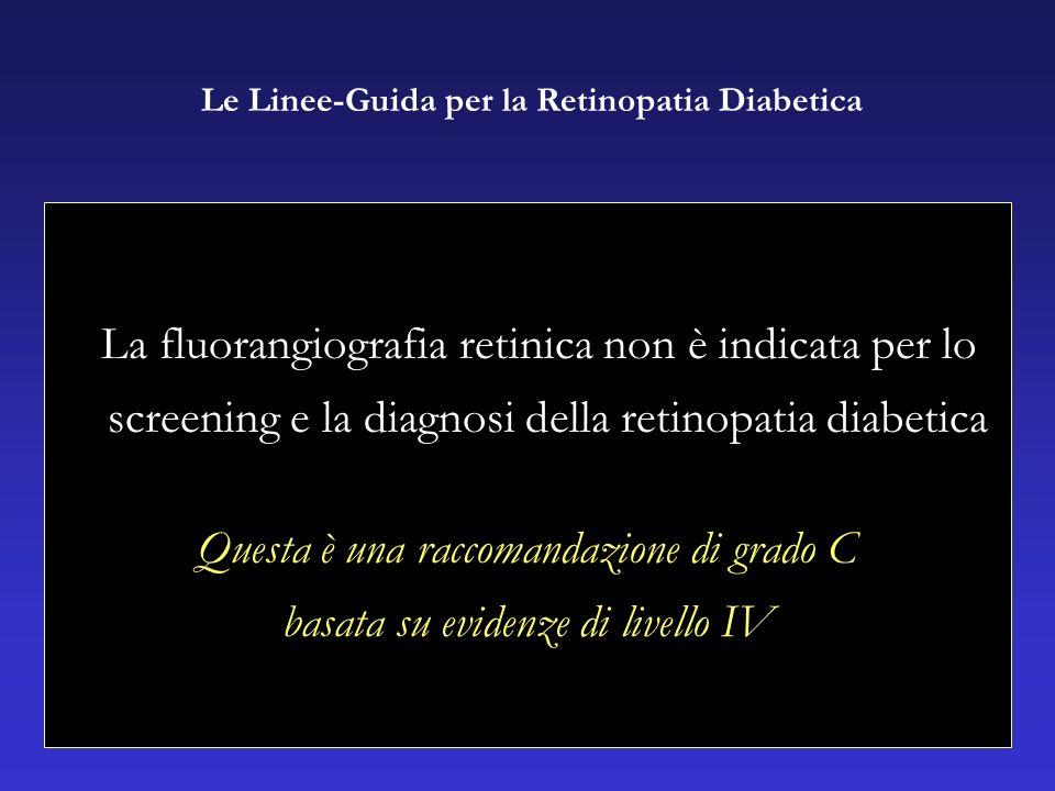 La fluorangiografia retinica non è indicata per lo screening e la diagnosi della retinopatia diabetica Questa è una raccomandazione di grado C basata su evidenze di livello IV Le Linee-Guida per la Retinopatia Diabetica