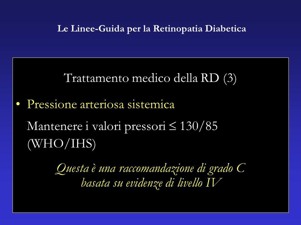 Trattamento medico della RD (3) Pressione arteriosa sistemica Mantenere i valori pressori 130/85 (WHO/IHS) Questa è una raccomandazione di grado C basata su evidenze di livello IV Le Linee-Guida per la Retinopatia Diabetica
