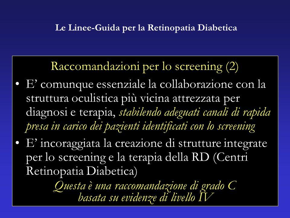 Raccomandazioni per lo screening (2) E comunque essenziale la collaborazione con la struttura oculistica più vicina attrezzata per diagnosi e terapia, stabilendo adeguati canali di rapida presa in carico dei pazienti identificati con lo screening E incoraggiata la creazione di strutture integrate per lo screening e la terapia della RD (Centri Retinopatia Diabetica) Questa è una raccomandazione di grado C basata su evidenze di livello IV Le Linee-Guida per la Retinopatia Diabetica