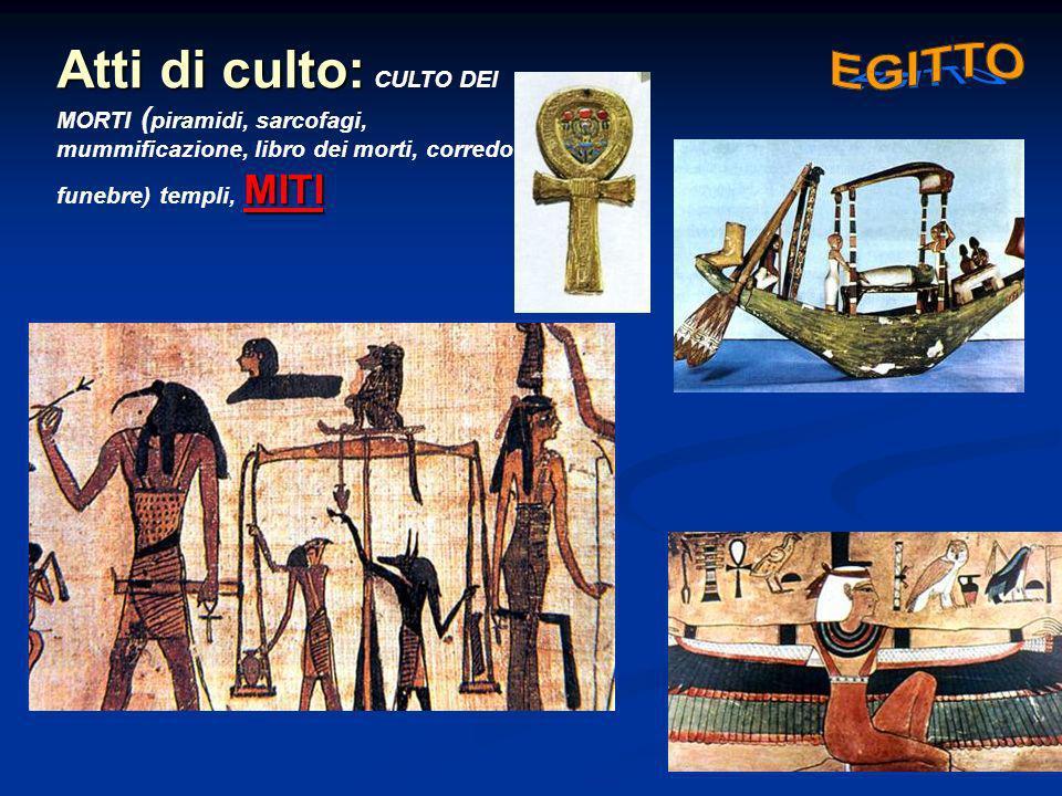 Atti di culto: MITI Atti di culto: CULTO DEI MORTI ( piramidi, sarcofagi, mummificazione, libro dei morti, corredo funebre) templi, MITI